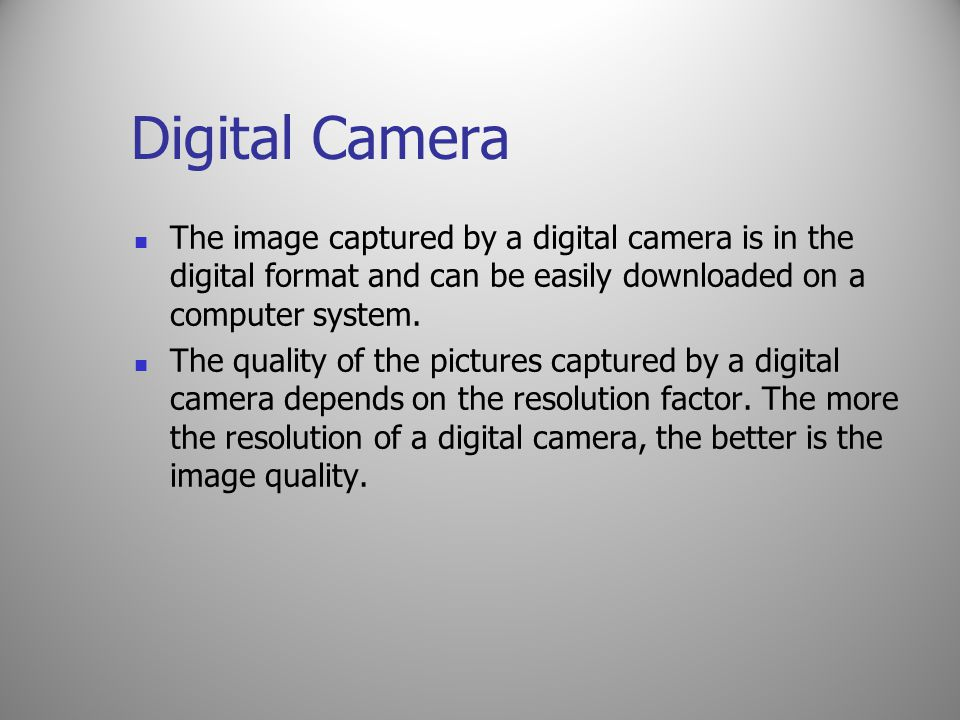 Digital Camera The image captured by a digital camera is in the digital format and can be easily downloaded on a computer system.