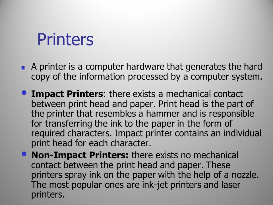 Printers A printer is a computer hardware that generates the hard copy of the information processed by a computer system.