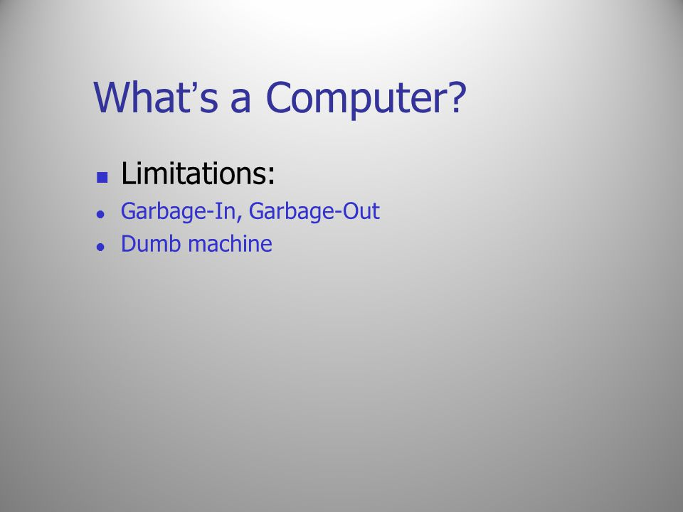 What's a Computer Limitations: Garbage-In, Garbage-Out Dumb machine