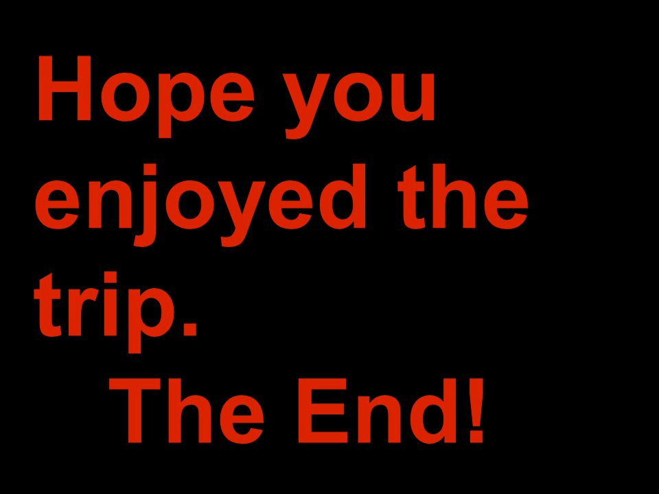 Hope you enjoyed the trip. The End!