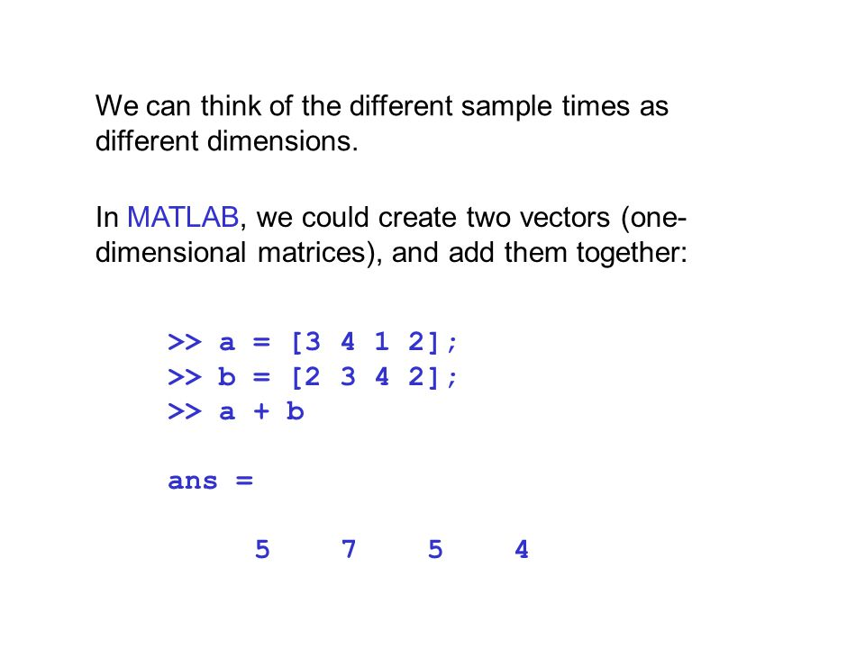 We can think of the different sample times as different dimensions.