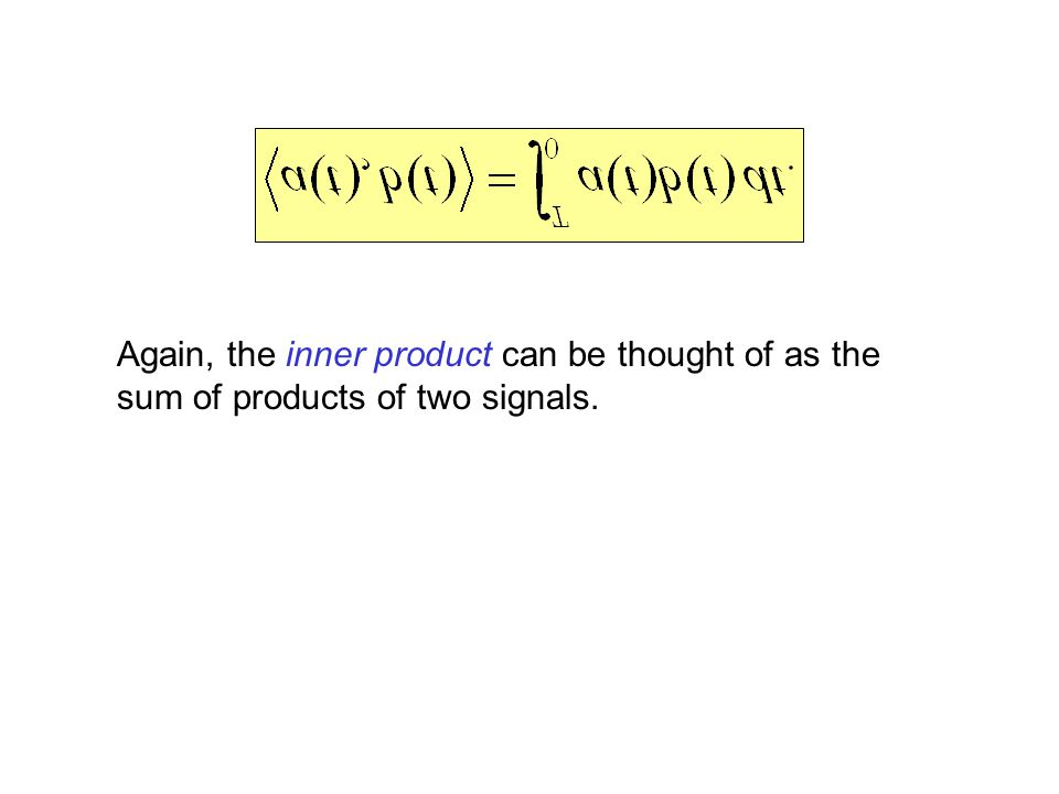 Again, the inner product can be thought of as the sum of products of two signals.
