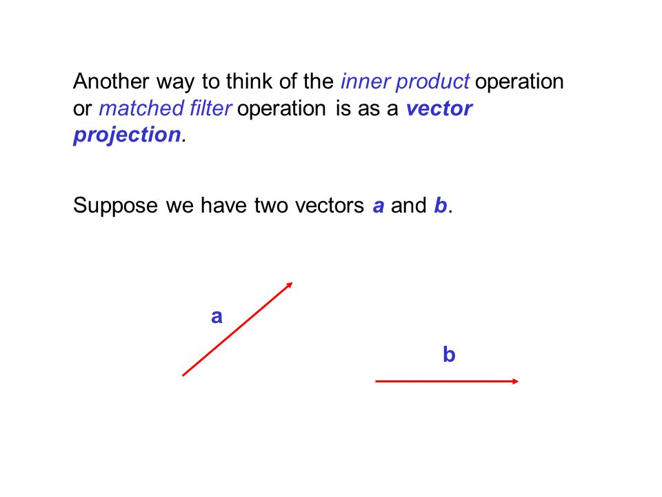 Another way to think of the inner product operation or matched filter operation is as a vector projection.