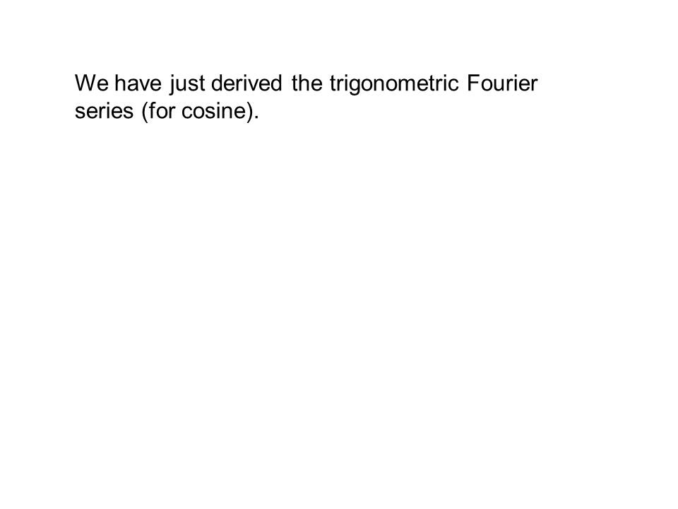 We have just derived the trigonometric Fourier series (for cosine).