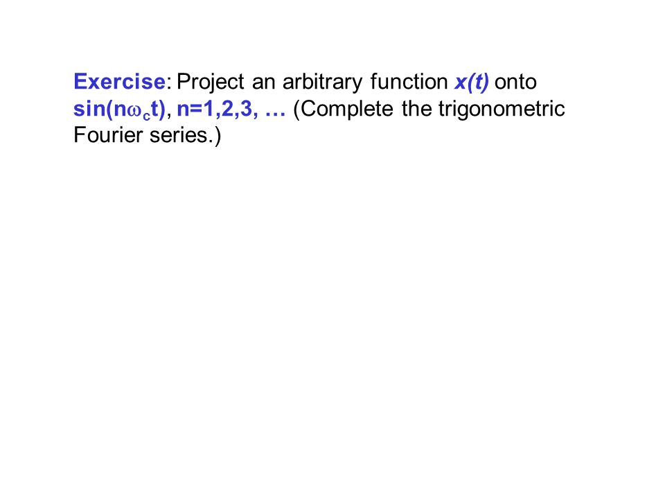 Exercise: Project an arbitrary function x(t) onto sin(nwct), n=1,2,3, … (Complete the trigonometric Fourier series.)