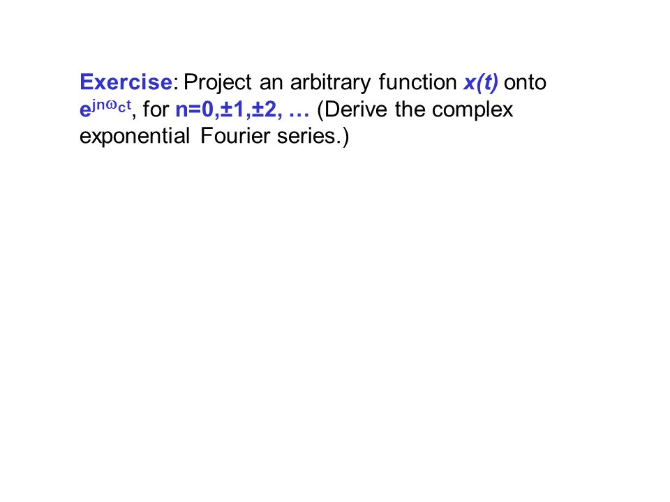 Exercise: Project an arbitrary function x(t) onto ejnwct, for n=0,±1,±2, … (Derive the complex exponential Fourier series.)