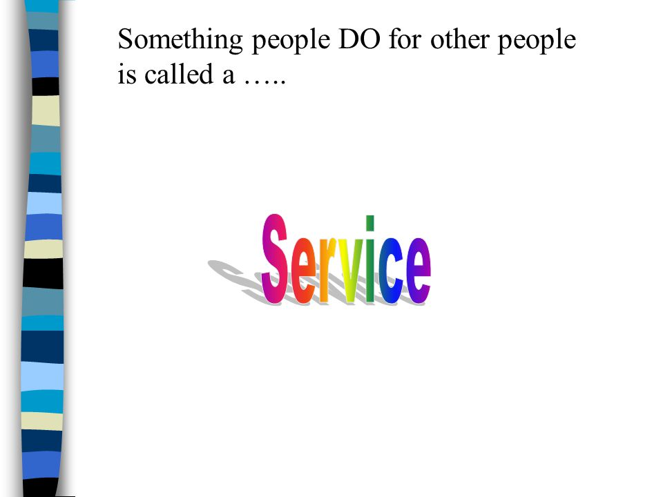 Something people DO for other people is called a …..