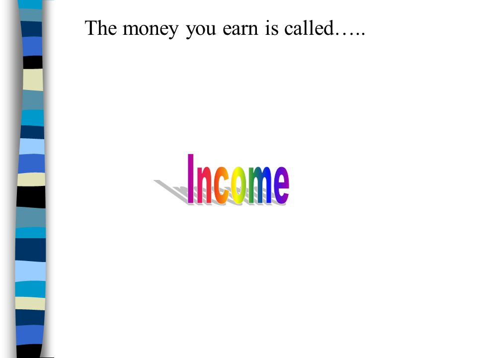 The money you earn is called…..