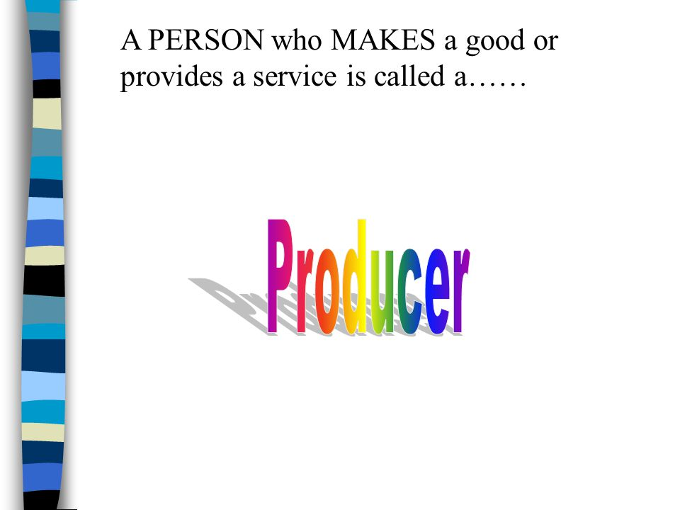 A PERSON who MAKES a good or provides a service is called a……