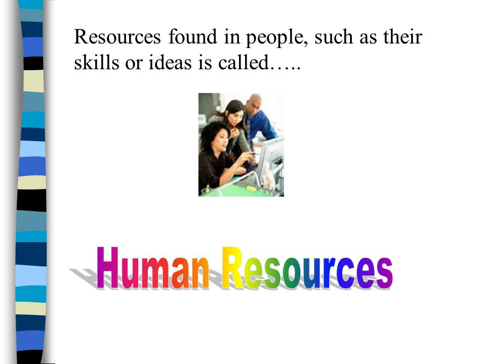 Resources found in people, such as their skills or ideas is called…..