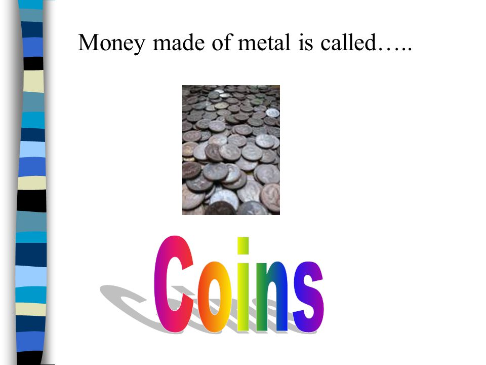 Money made of metal is called…..