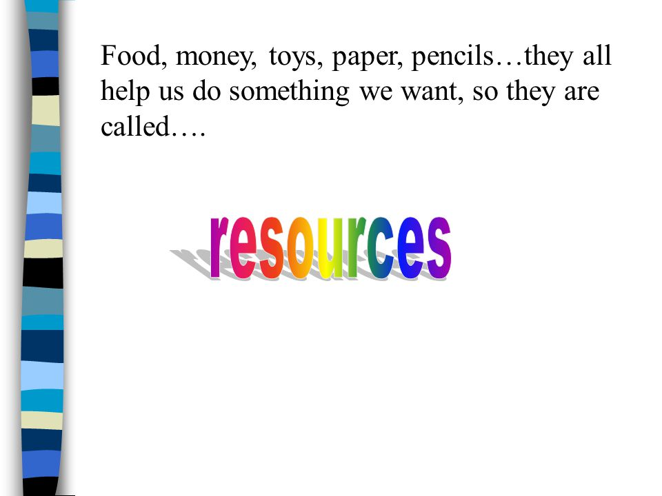 Food, money, toys, paper, pencils…they all help us do something we want, so they are called….