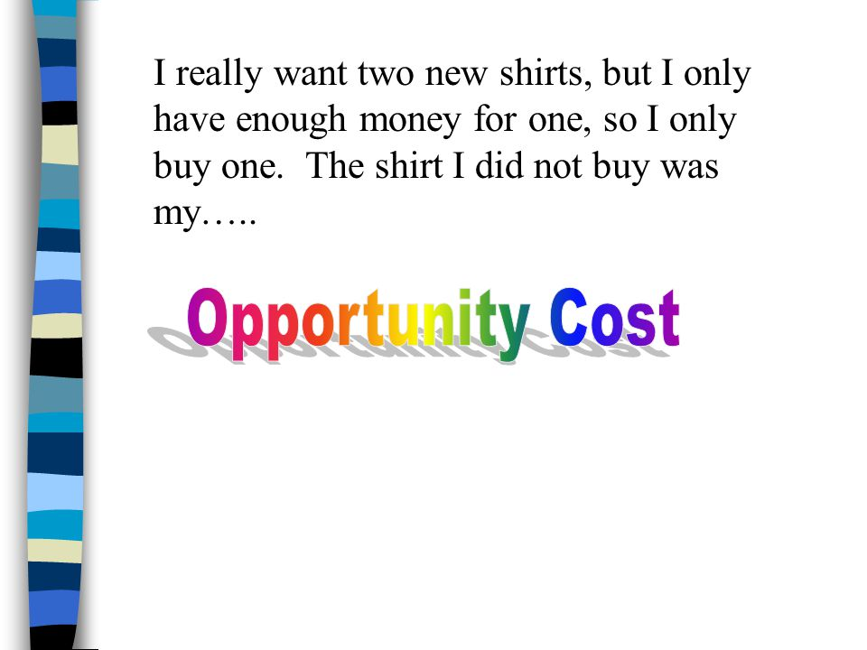 I really want two new shirts, but I only have enough money for one, so I only buy one. The shirt I did not buy was my…..