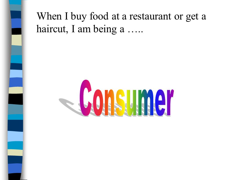 When I buy food at a restaurant or get a haircut, I am being a …..
