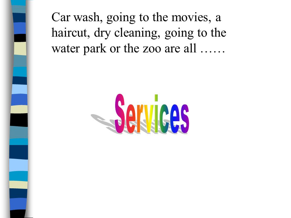 Car wash, going to the movies, a haircut, dry cleaning, going to the water park or the zoo are all ……
