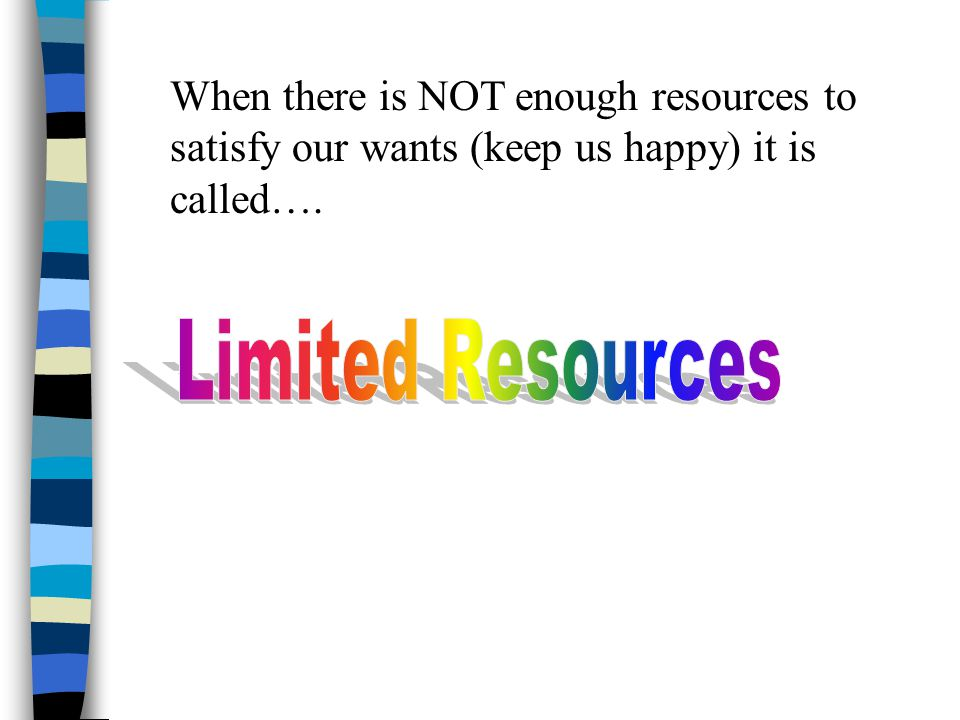 When there is NOT enough resources to satisfy our wants (keep us happy) it is called….