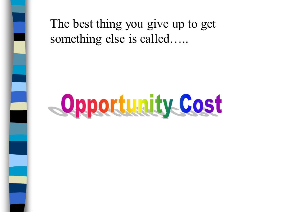 The best thing you give up to get something else is called…..