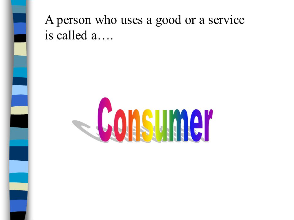 A person who uses a good or a service is called a….