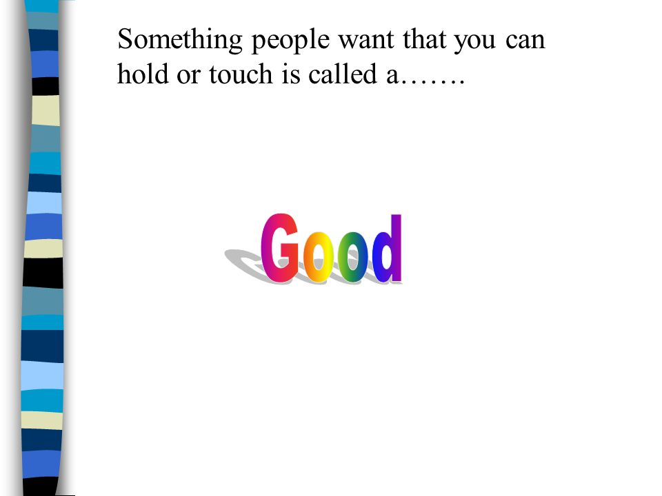 Something people want that you can hold or touch is called a…….