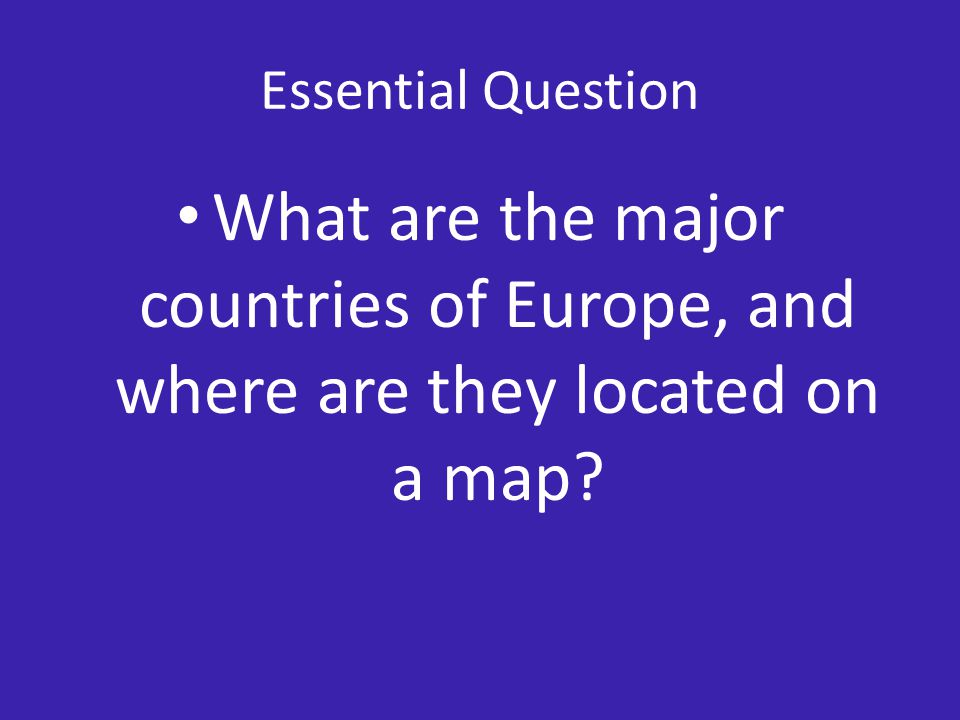 Essential Question What are the major countries of Europe, and where are they located on a map