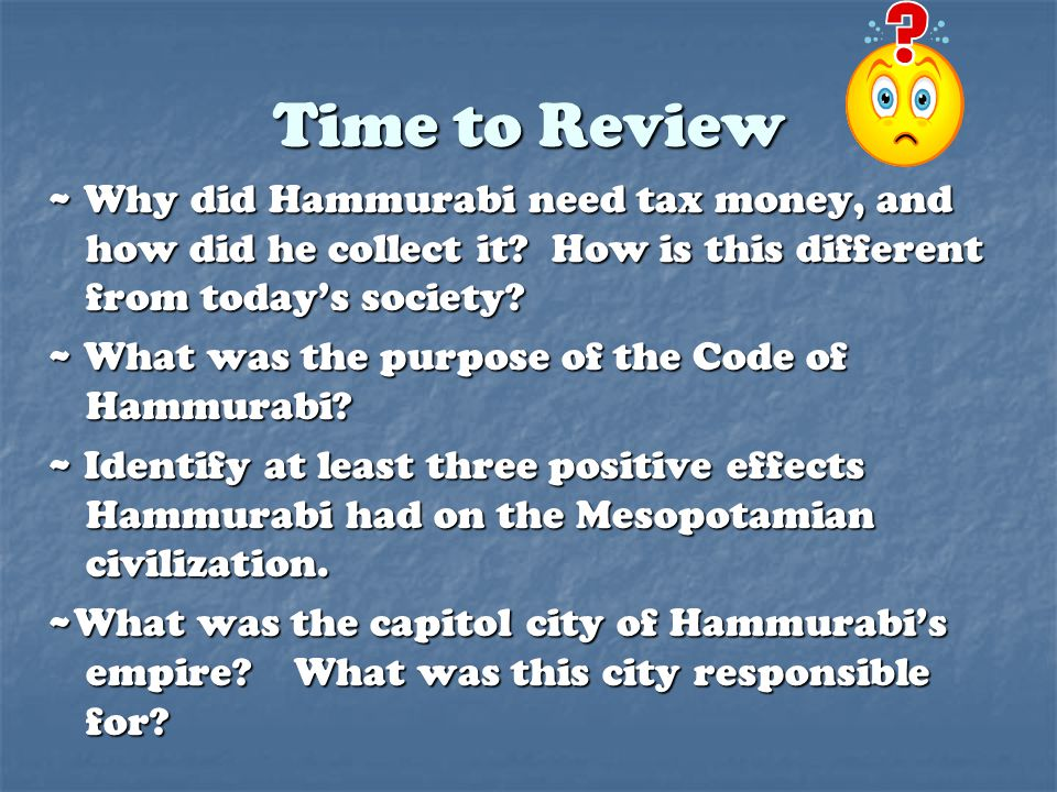 Time to Review ~ Why did Hammurabi need tax money, and how did he collect it How is this different from today's society