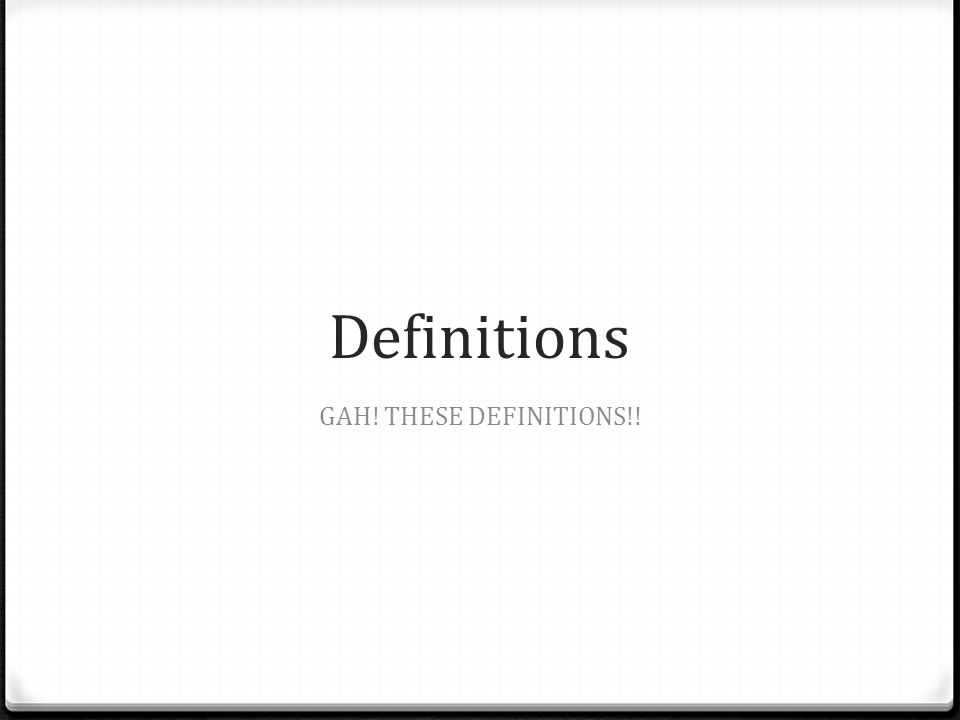 Definitions GAH! THESE DEFINITIONS!!