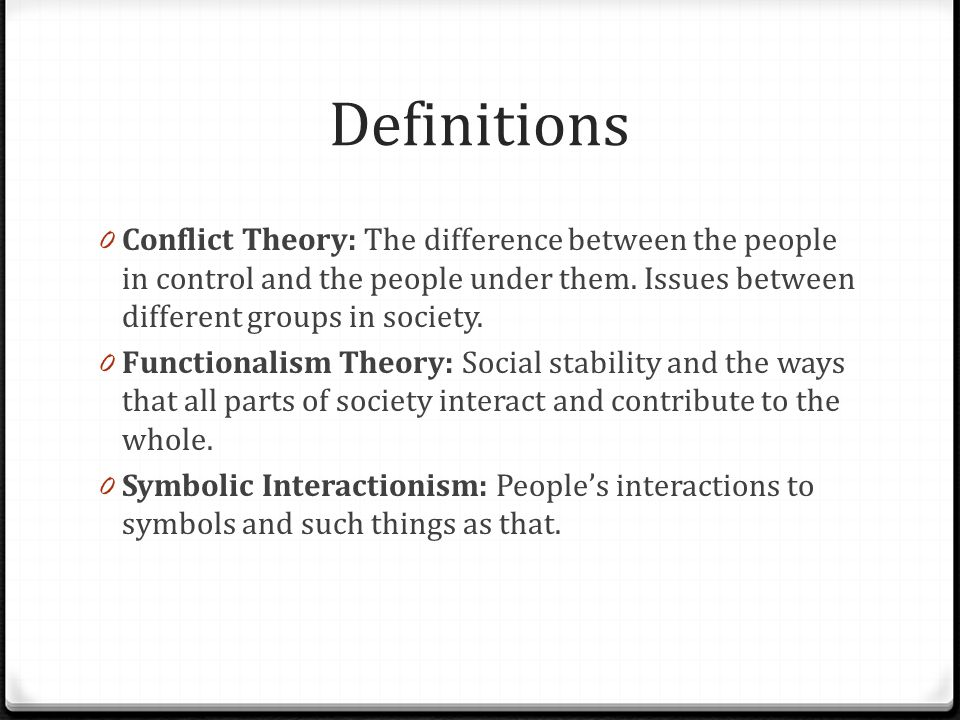 Definitions Conflict Theory: The difference between the people in control and the people under them. Issues between different groups in society.