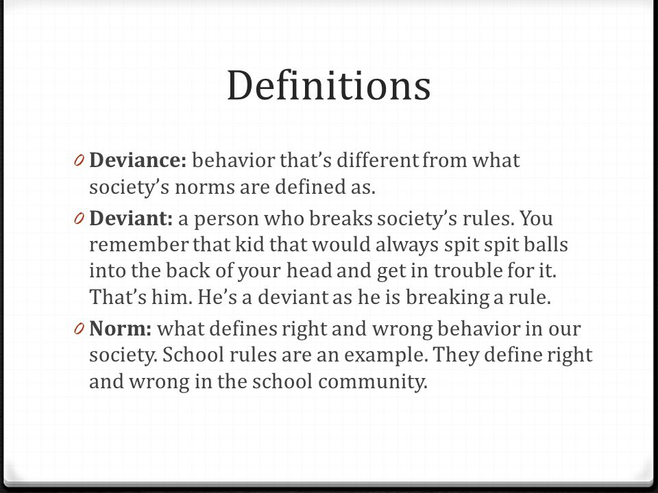 Definitions Deviance: behavior that's different from what society's norms are defined as.