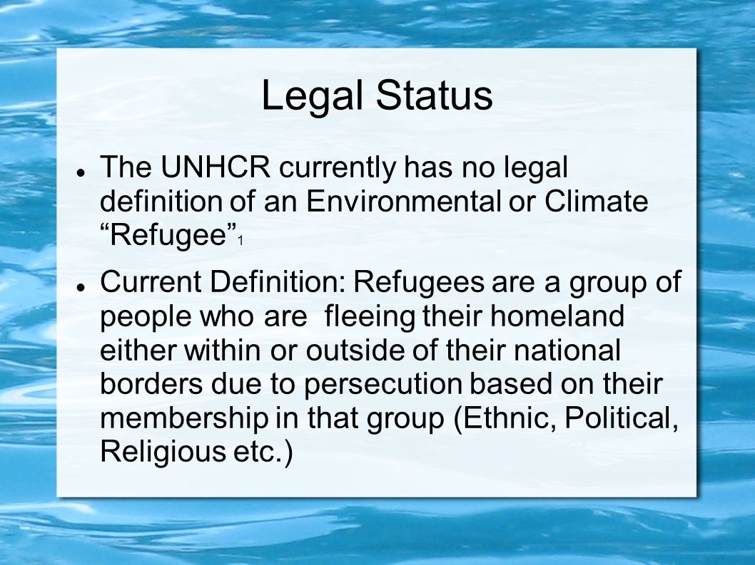 Legal Status The UNHCR currently has no legal definition of an Environmental or Climate Refugee 1.