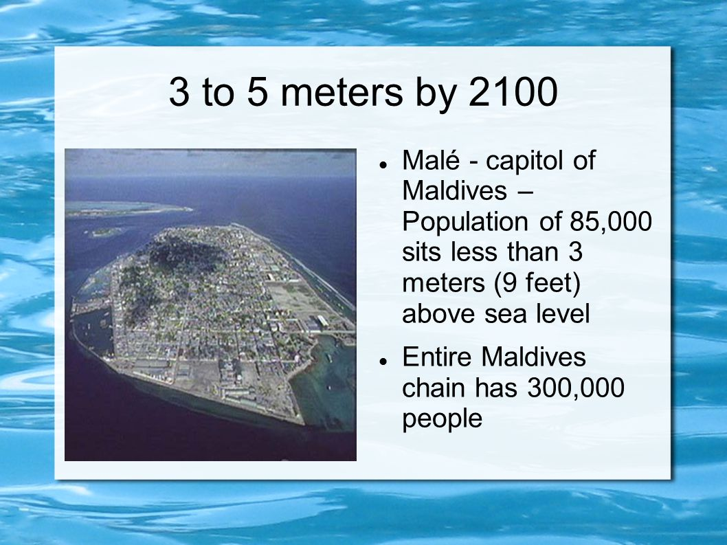3 to 5 meters by 2100 Malé - capitol of Maldives – Population of 85,000 sits less than 3 meters (9 feet) above sea level.