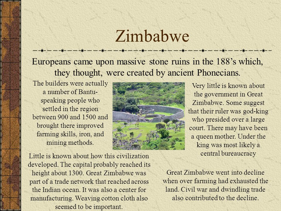 Zimbabwe Europeans came upon massive stone ruins in the 188's which, they thought, were created by ancient Phonecians.