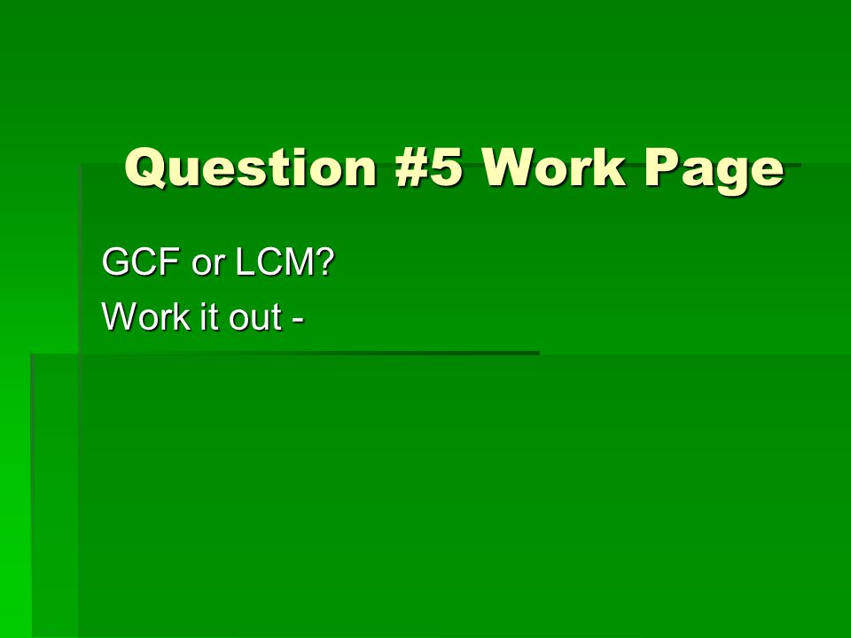 Question #5 Work Page GCF or LCM Work it out -