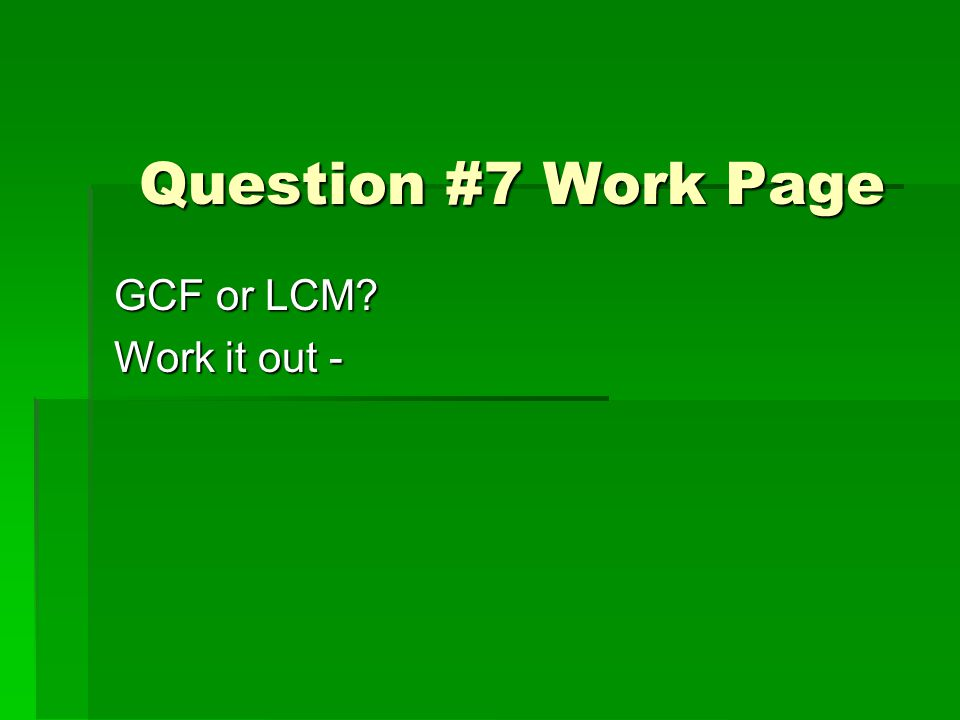 Question #7 Work Page GCF or LCM Work it out -