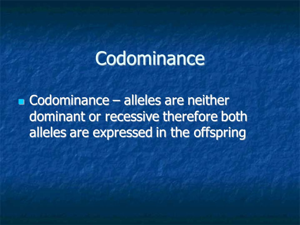 Codominance Codominance – alleles are neither dominant or recessive therefore both alleles are expressed in the offspring.