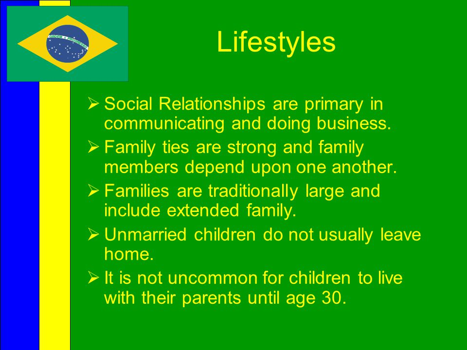 Lifestyles Social Relationships are primary in communicating and doing business. Family ties are strong and family members depend upon one another.