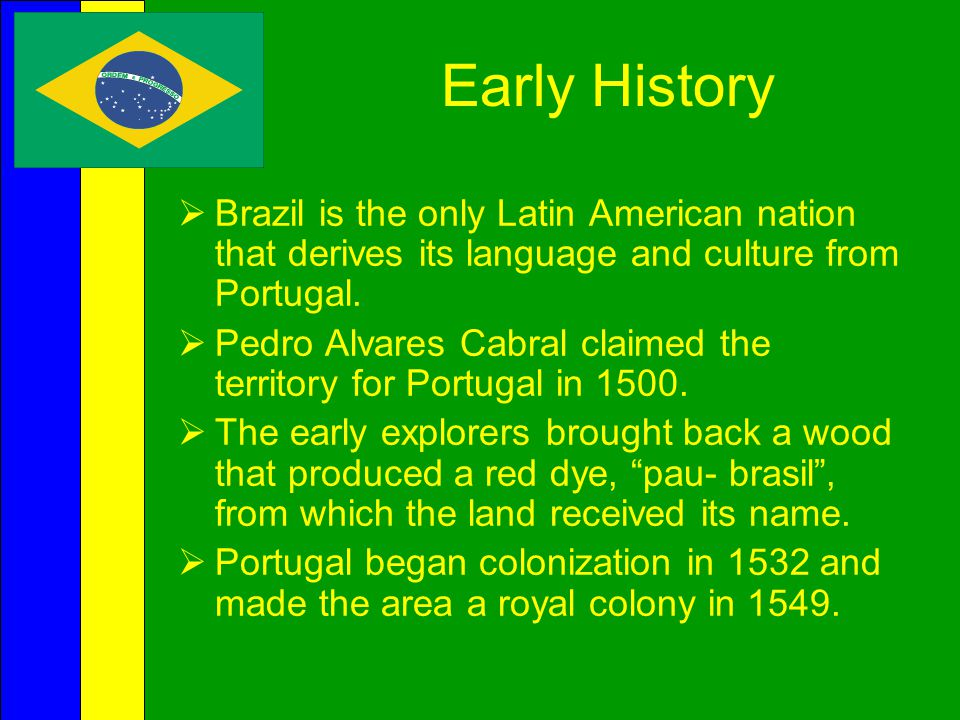 Early History Brazil is the only Latin American nation that derives its language and culture from Portugal.
