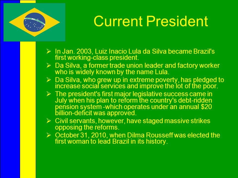 Current President In Jan. 2003, Luiz Inacio Lula da Silva became Brazil s first working-class president.