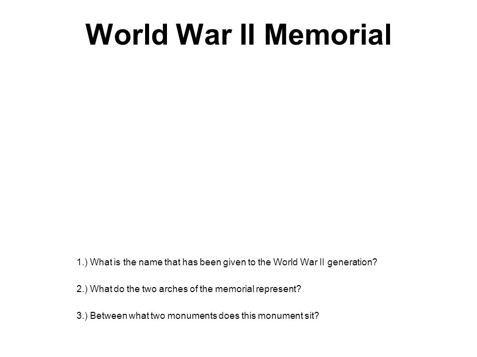 World War II Memorial 1.) What is the name that has been given to the World War II generation 2.) What do the two arches of the memorial represent