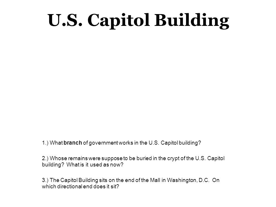 U.S. Capitol Building 1.) What branch of government works in the U.S. Capitol building