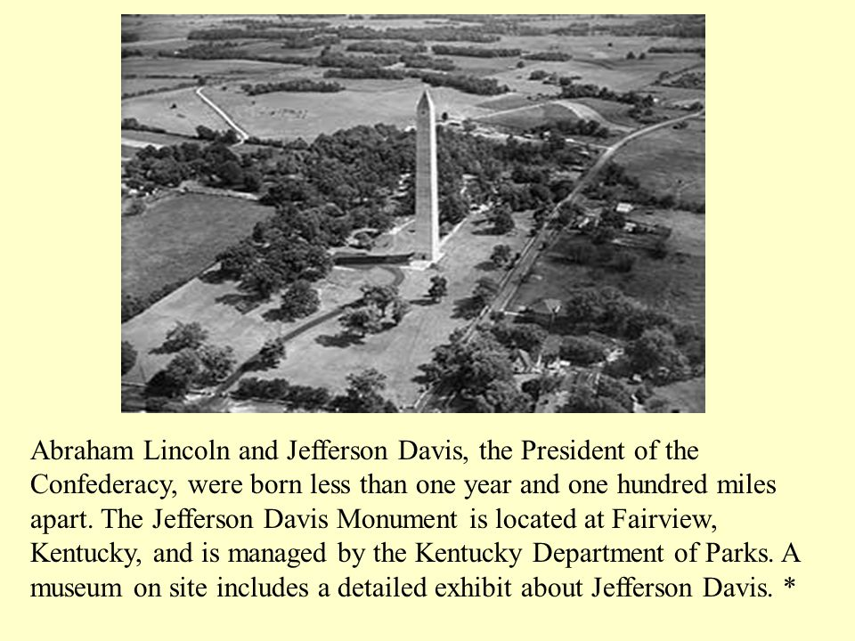 Abraham Lincoln and Jefferson Davis, the President of the Confederacy, were born less than one year and one hundred miles apart.