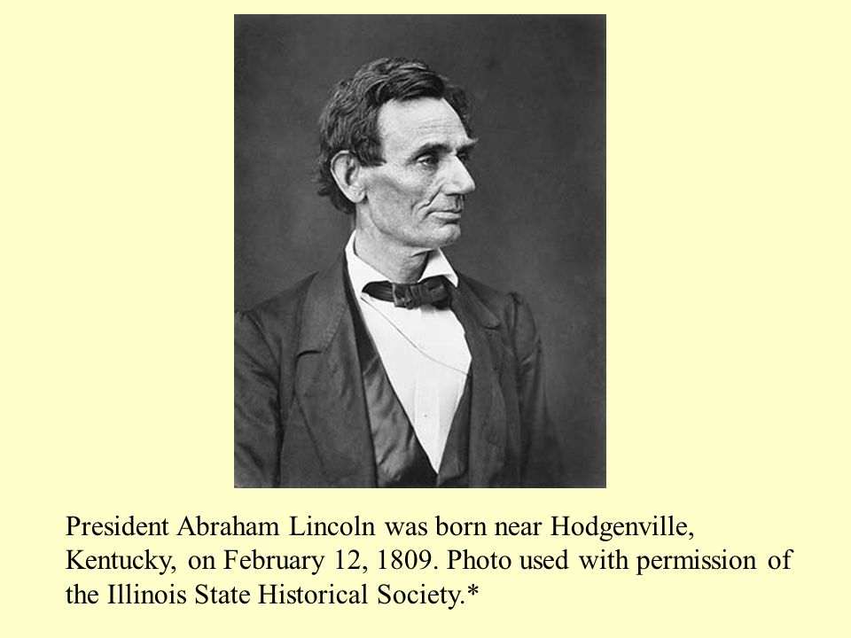 President Abraham Lincoln was born near Hodgenville, Kentucky, on February 12, 1809.