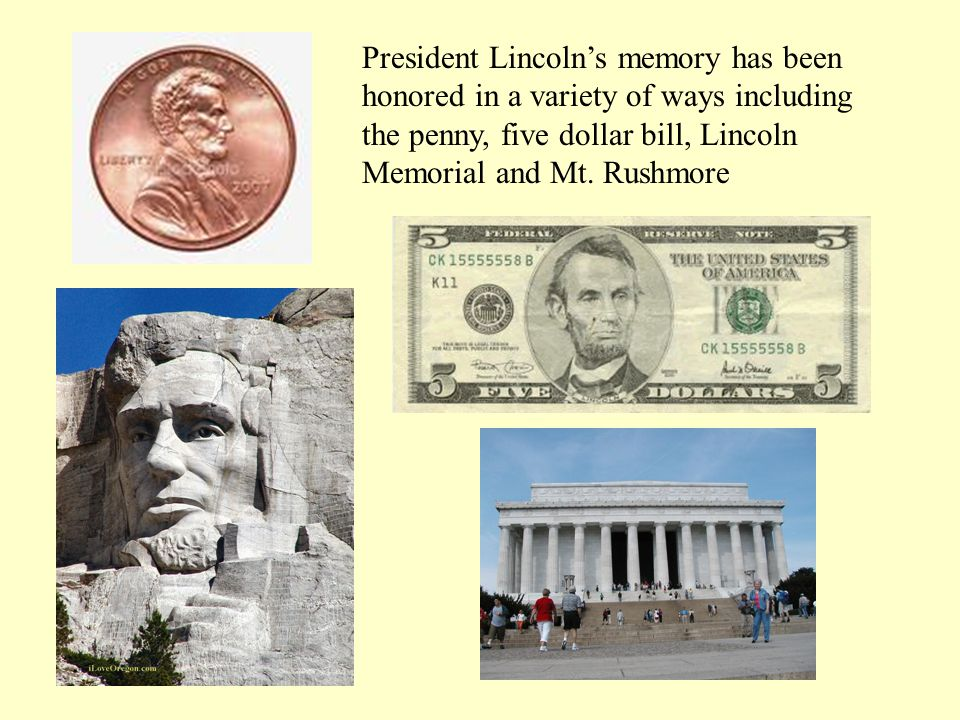 President Lincoln's memory has been honored in a variety of ways including the penny, five dollar bill, Lincoln Memorial and Mt.