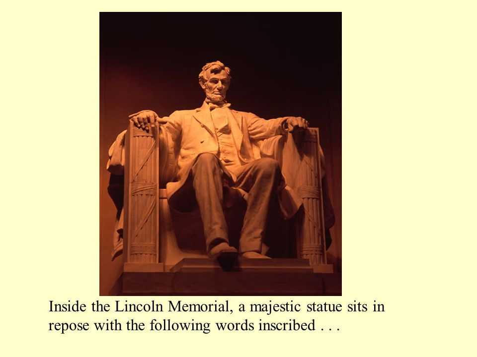 Inside the Lincoln Memorial, a majestic statue sits in repose with the following words inscribed .