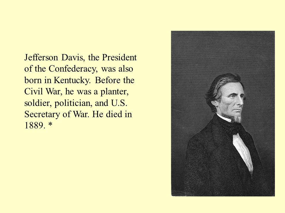 Jefferson Davis, the President of the Confederacy, was also born in Kentucky.