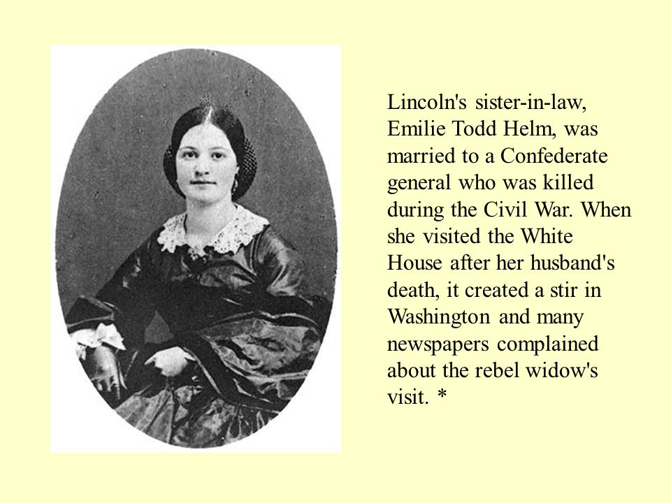 Lincoln s sister-in-law, Emilie Todd Helm, was married to a Confederate general who was killed during the Civil War.