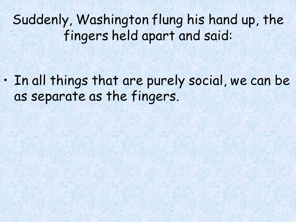 Suddenly, Washington flung his hand up, the fingers held apart and said: