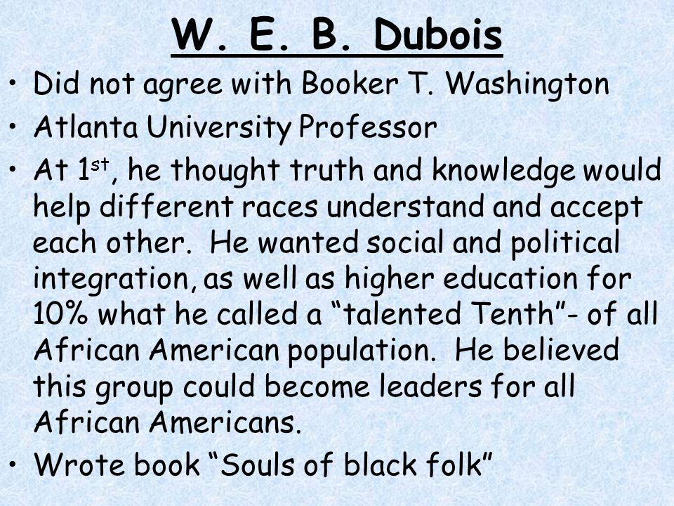 W. E. B. Dubois Did not agree with Booker T. Washington
