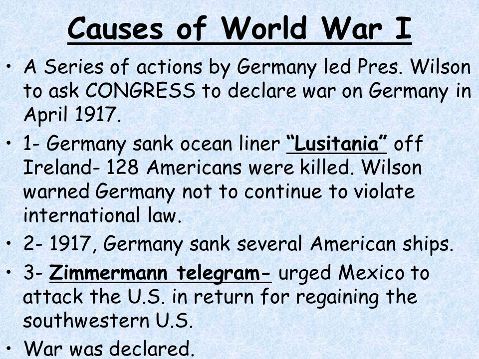 Causes of World War I A Series of actions by Germany led Pres. Wilson to ask CONGRESS to declare war on Germany in April 1917.