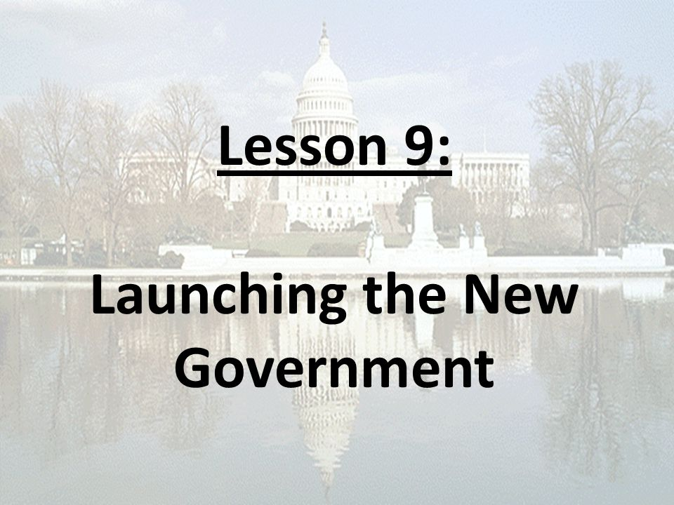Lesson 9: Launching the New Government