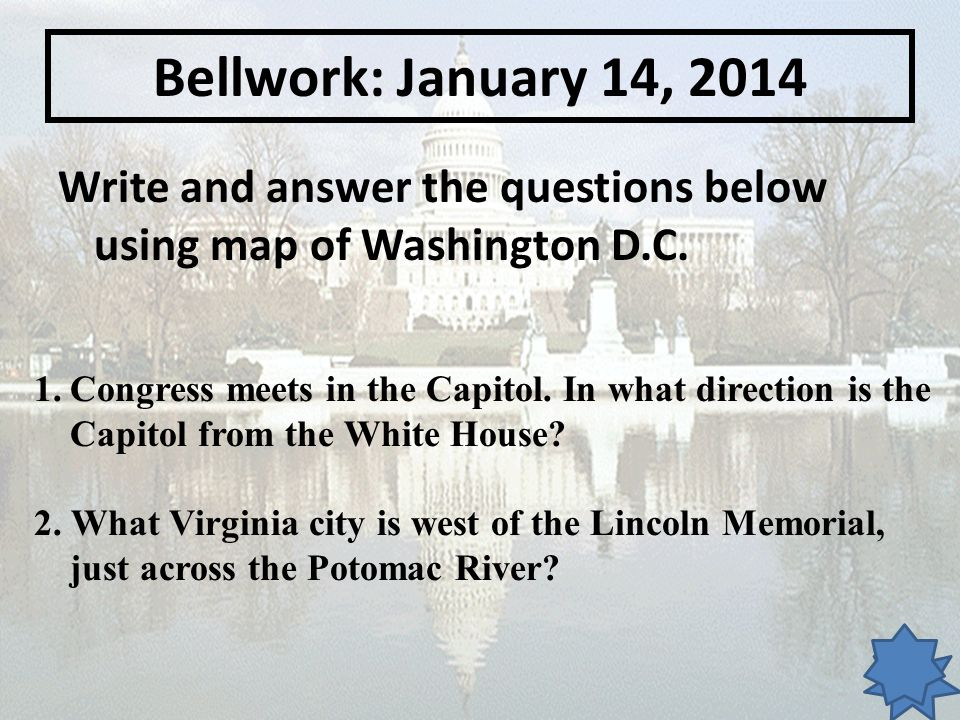 Bellwork: January 14, 2014 Write and answer the questions below using map of Washington D.C.